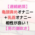 【潮吹き】亀頭オナニーはすごく気持ち良くて、乳首開発にも役に立つ!【乳首開発】