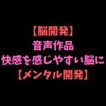 【脳開発01】音声作品で快感を感じやすい脳に開発しよう。【メンタル開発】