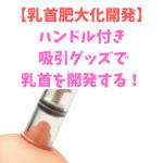 ハンドル付き乳首吸引器で乳首開発する方法♡【肥大化開発・勃起乳首】